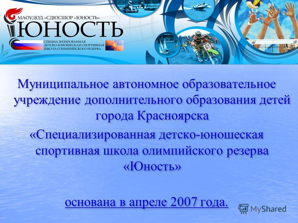 Муниципальное автономное образовательное учреждение дополнительного образования детей города Красноярска «Специализированная детско-юношеская спортивная школа олимпийского резерва «Юность» основана в апреле 2007 года. Муниципальное автономное образов