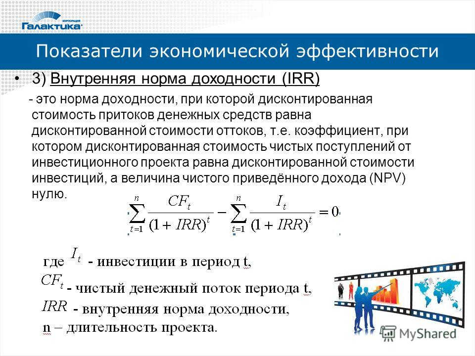 Показатели экономической эффективности 3) Внутренняя норма доходности (IRR) - это норма доходности, при которой дисконтированная стоимость притоков денежных средств равна дисконтированной стоимости оттоков, т.е. коэффициент, при котором дисконтирован