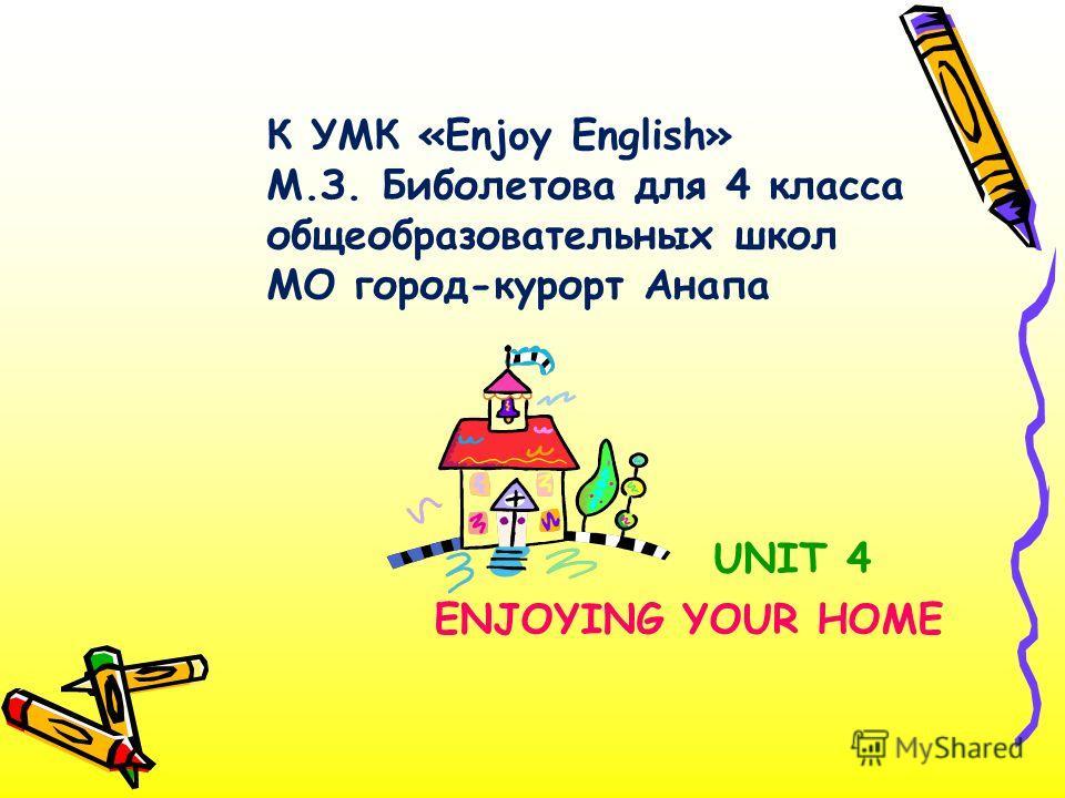 UNIT 4 ENJOYING YOUR HOME К УМК «Enjoy English» М.З. Биболетова для 4 класса общеобразовательных школ МО город-курорт Анапа
