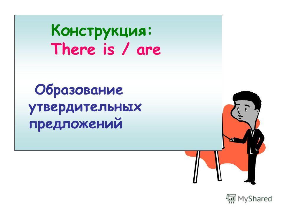 Конструкция There is / are Конструкция: There is / are Образование утвердительных предложений