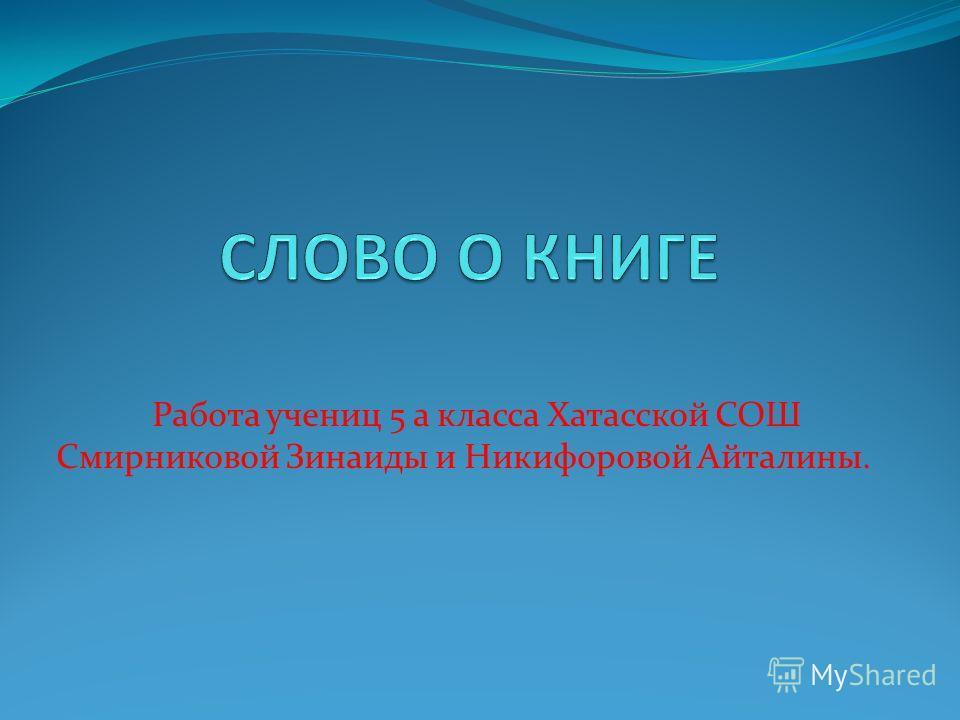 Работа учениц 5 а класса Хатасской СОШ Смирниковой Зинаиды и Никифоровой Айталины.