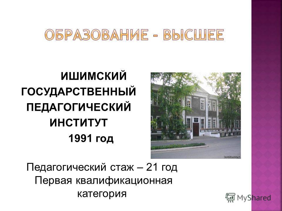 ИШИМСКИЙ ГОСУДАРСТВЕННЫЙ ПЕДАГОГИЧЕСКИЙ ИНСТИТУТ 1991 год Педагогический стаж – 21 год Первая квалификационная категория