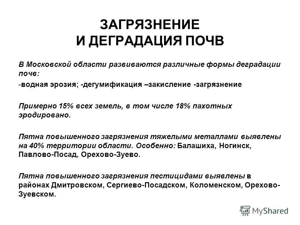 ЗАГРЯЗНЕНИЕ И ДЕГРАДАЦИЯ ПОЧВ В Московской области развиваются различные формы деградации почв: -водная эрозия; -дегумификация –закисление -загрязнение Примерно 15% всех земель, в том числе 18% пахотных эродировано. Пятна повышенного загрязнения тяже