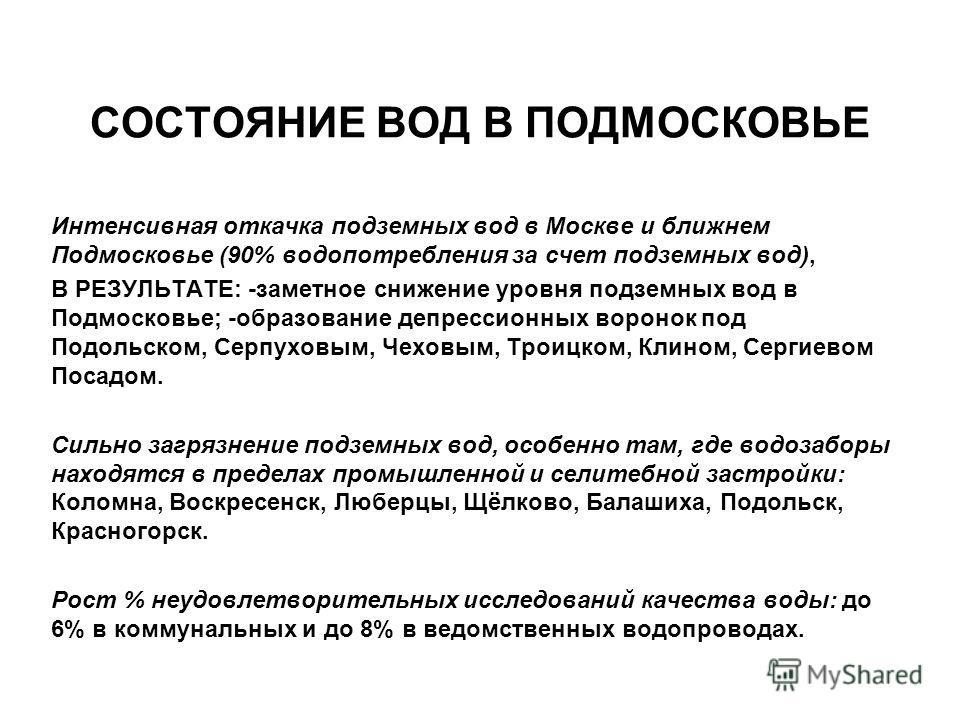 СОСТОЯНИЕ ВОД В ПОДМОСКОВЬЕ Интенсивная откачка подземных вод в Москве и ближнем Подмосковье (90% водопотребления за счет подземных вод), В РЕЗУЛЬТАТЕ: -заметное снижение уровня подземных вод в Подмосковье; -образование депрессионных воронок под Подо