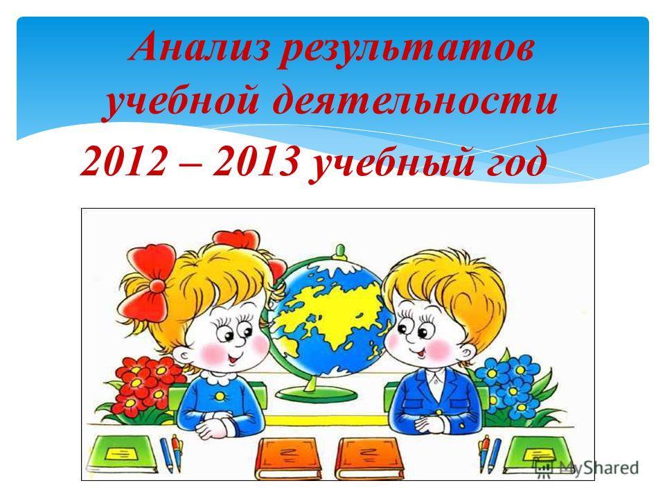 Анализ результатов учебной деятельности 2012 – 2013 учебный год