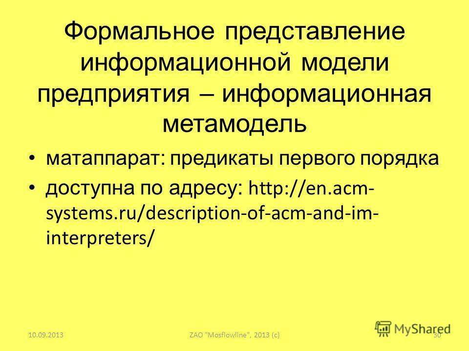 Формальное представление информационной модели предприятия – информационная метамодель матаппарат: предикаты первого порядка доступна по адресу: http://en.acm- systems.ru/description-of-acm-and-im- interpreters/ 10.09.2013ZAO