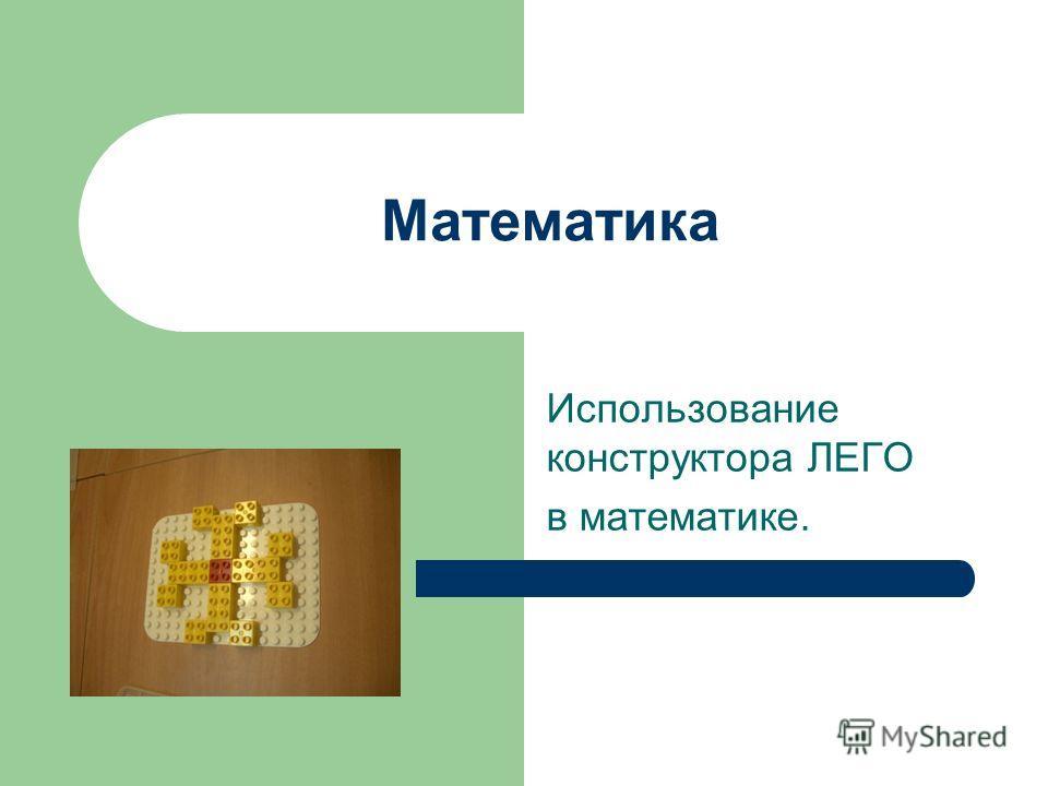 Математика Использование конструктора ЛЕГО в математике.