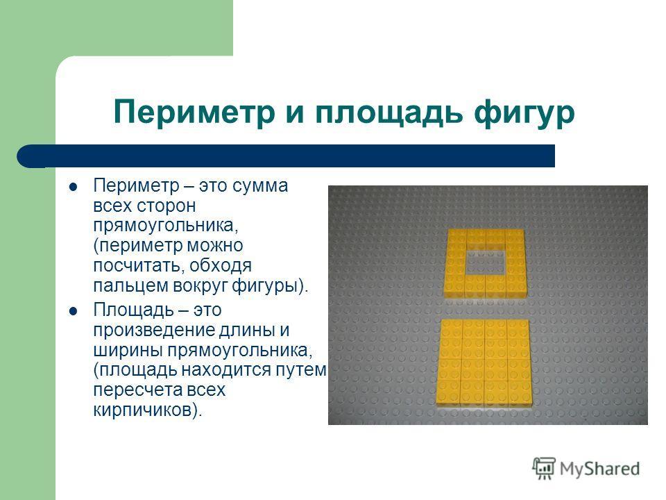 Периметр и площадь фигур Периметр – это сумма всех сторон прямоугольника, (периметр можно посчитать, обходя пальцем вокруг фигуры). Площадь – это произведение длины и ширины прямоугольника, (площадь находится путем пересчета всех кирпичиков).