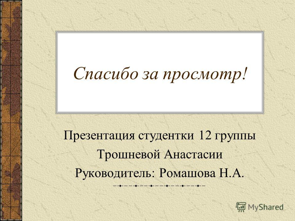 Спасибо за просмотр! Презентация студентки 12 группы Трошневой Анастасии Руководитель: Ромашова Н.А.