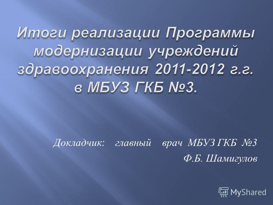 Докладчик : главный врач МБУЗ ГКБ 3 Ф. Б. Шамигулов