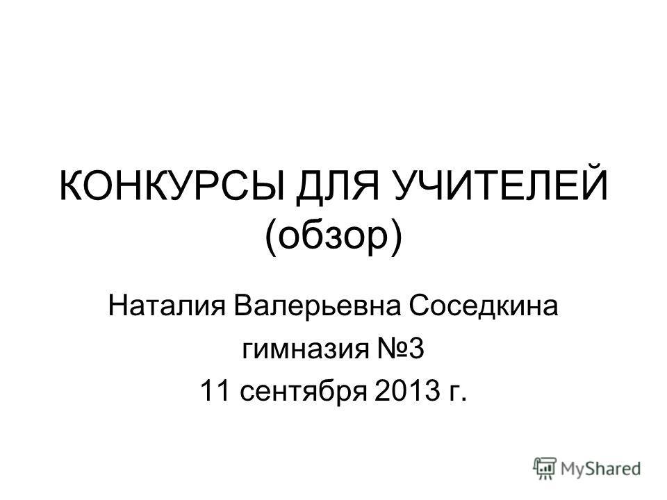 КОНКУРСЫ ДЛЯ УЧИТЕЛЕЙ (обзор) Наталия Валерьевна Соседкина гимназия 3 11 сентября 2013 г.