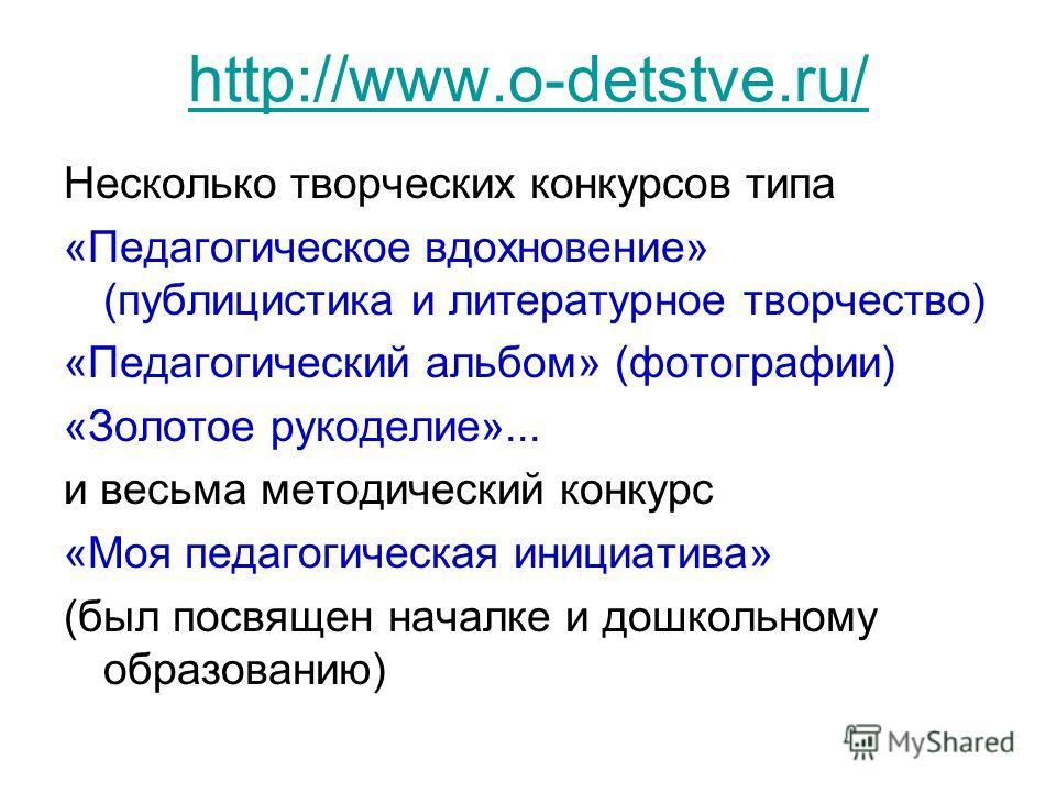 http://www.o-detstve.ru/ Несколько творческих конкурсов типа «Педагогическое вдохновение» (публицистика и литературное творчество) «Педагогический альбом» (фотографии) «Золотое рукоделие»... и весьма методический конкурс «Моя педагогическая инициатив