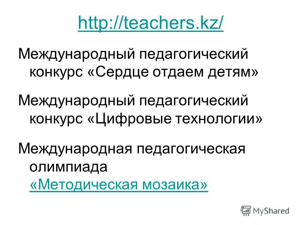 http://teachers.kz/ Международный педагогический конкурс «Сердце отдаем детям» Международный педагогический конкурс «Цифровые технологии» Международная педагогическая олимпиада «Методическая мозаика» «Методическая мозаика»