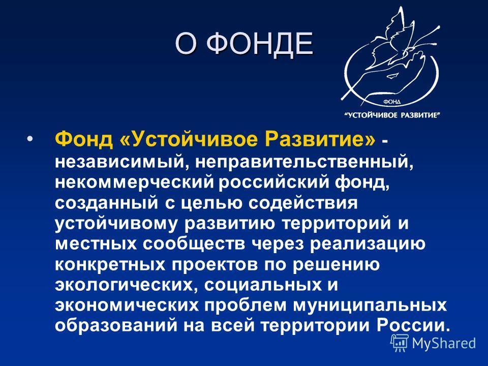 Фонд «Устойчивое Развитие» - независимый, неправительственный, некоммерческий российский фонд, созданный с целью содействия устойчивому развитию территорий и местных сообществ через реализацию конкретных проектов по решению экологических, социальных