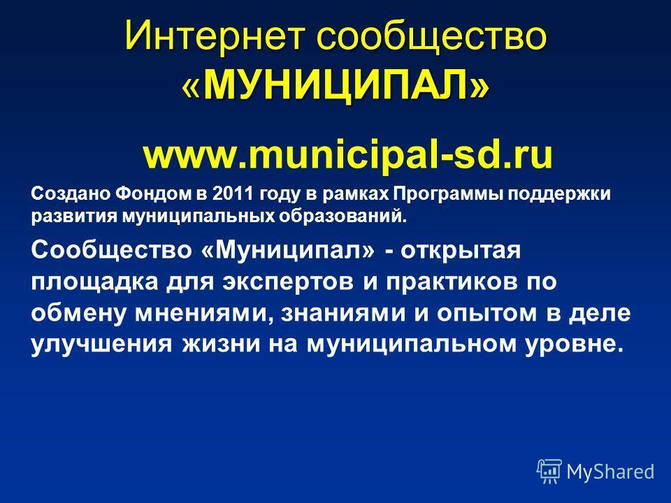 Интернет сообщество «МУНИЦИПАЛ» www.municipal-sd.ru Создано Фондом в 2011 году в рамках Программы поддержки развития муниципальных образований. Сообщество «Муниципал» - открытая площадка для экспертов и практиков по обмену мнениями, знаниями и опытом
