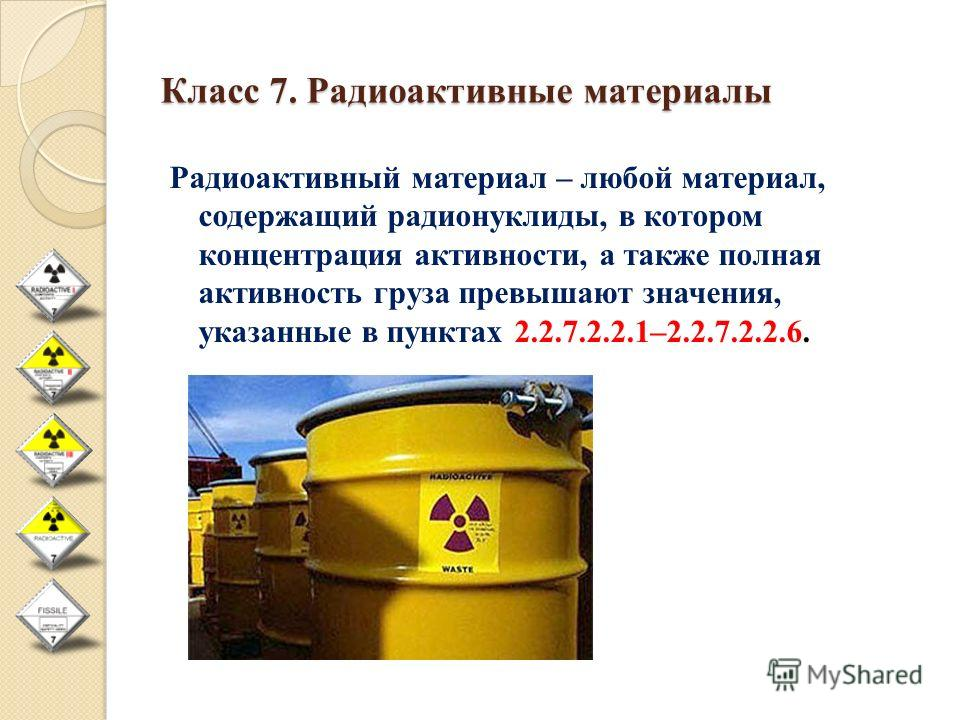 Класс 7. Радиоактивные материалы Радиоактивный материал – любой материал, содержащий радионуклиды, в котором концентрация активности, а также полная активность груза превышают значения, указанные в пунктах 2.2.7.2.2.1–2.2.7.2.2.6.