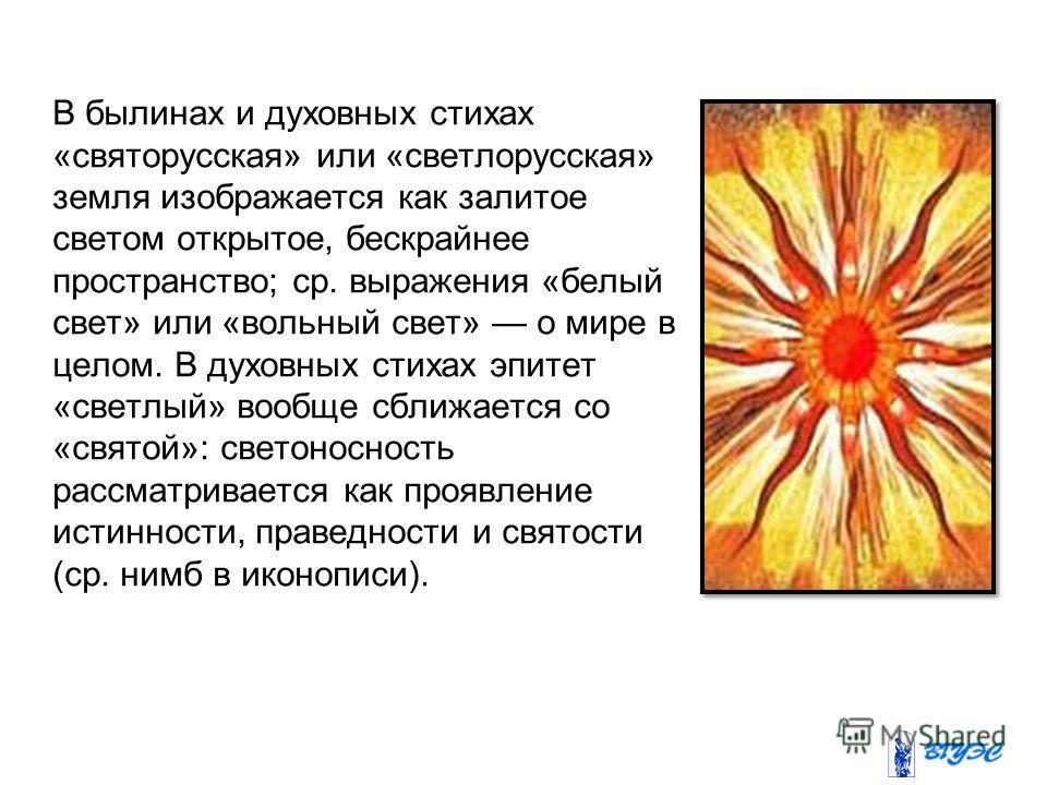 В былинах и духовных стихах «святорусская» или «светлорусская» земля изображается как залитое светом открытое, бескрайнее пространство; ср. выражения «белый свет» или «вольный свет» о мире в целом. В духовных стихах эпитет «светлый» вообще сближается