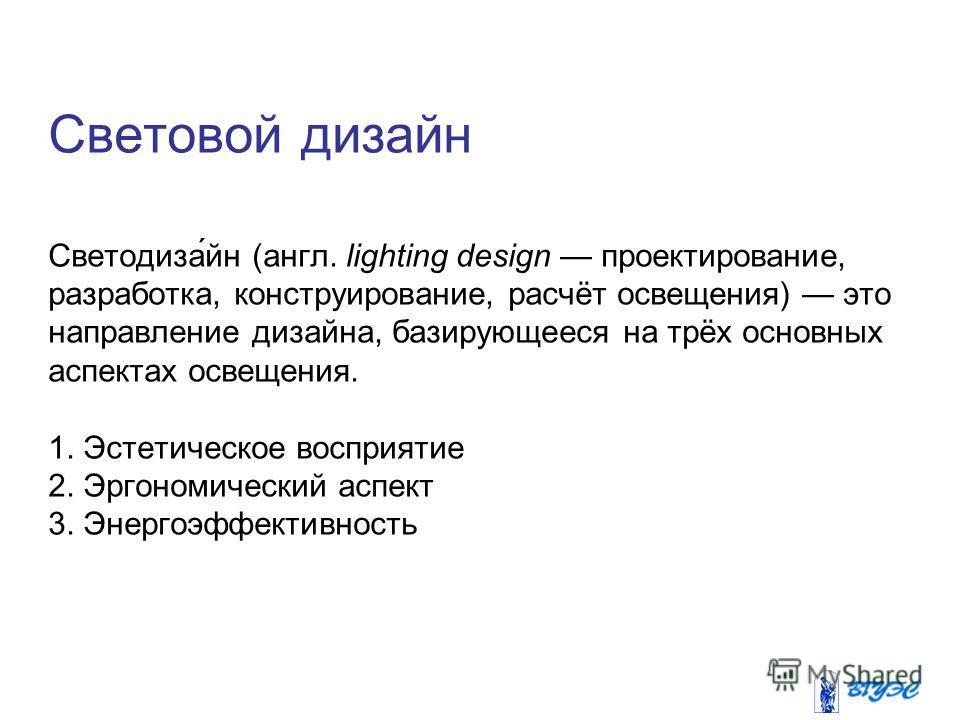 Световой дизайн Светодиза́йн (англ. lighting design проектирование, разработка, конструирование, расчёт освещения) это направление дизайна, базирующееся на трёх основных аспектах освещения. 1. Эстетическое восприятие 2. Эргономический аспект 3. Энерг