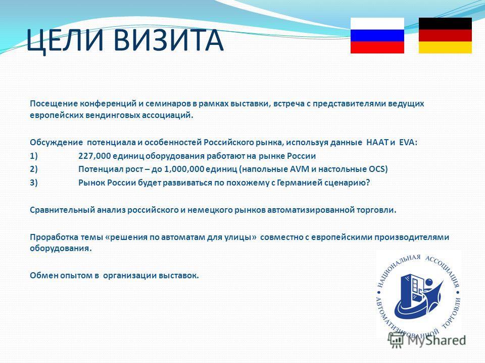 ЦЕЛИ ВИЗИТА Посещение конференций и семинаров в рамках выставки, встреча с представителями ведущих европейских вендинговых ассоциаций. Обсуждение потенциала и особенностей Российского рынка, используя данные НААТ и EVA: 1)227,000 единиц оборудования
