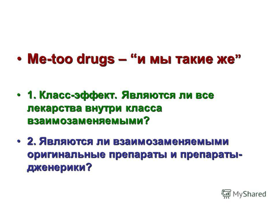 Me-too drugs – и мы такие жеMe-too drugs – и мы такие же 1. Класс-эффект. Являются ли все лекарства внутри класса взаимозаменяемыми?1. Класс-эффект. Являются ли все лекарства внутри класса взаимозаменяемыми? 2. Являются ли взаимозаменяемыми оригиналь