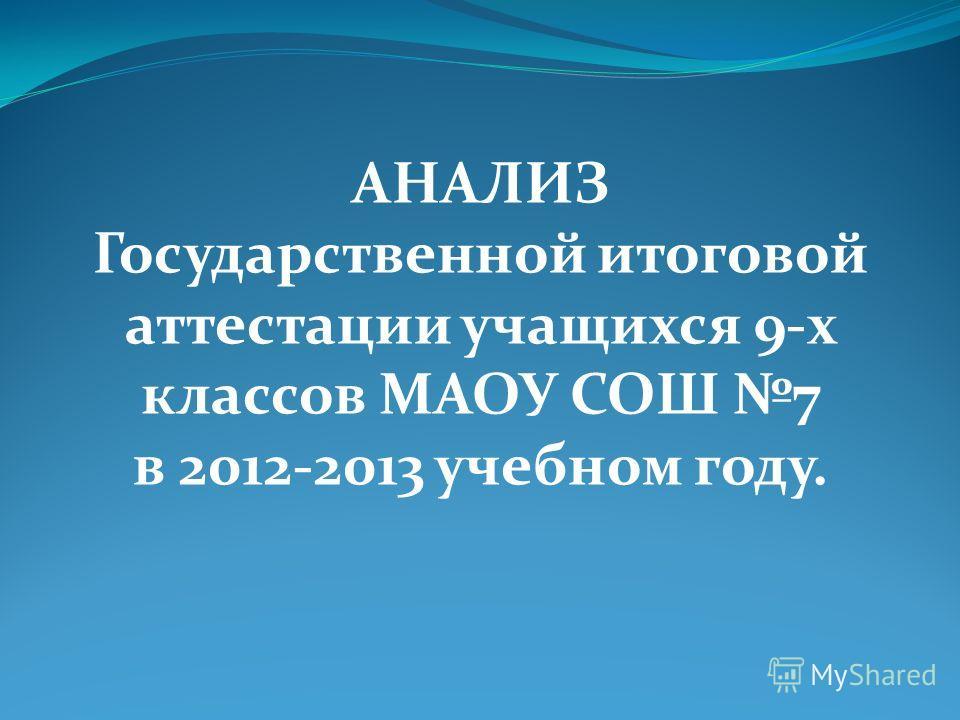 АНАЛИЗ Государственной итоговой аттестации учащихся 9-х классов МАОУ СОШ 7 в 2012-2013 учебном году.