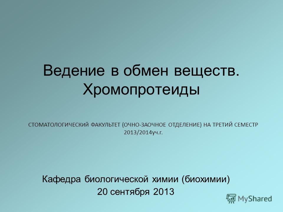 Ведение в обмен веществ. Хромопротеиды Кафедра биологической химии (биохимии) 20 сентября 2013 СТОМАТОЛОГИЧЕСК ИЙ ФАКУЛЬТЕТ (ОЧНО-ЗАОЧНОЕ ОТДЕЛЕНИЕ) НА ТРЕТИЙ СЕМЕСТР 2013/2014уч.г.