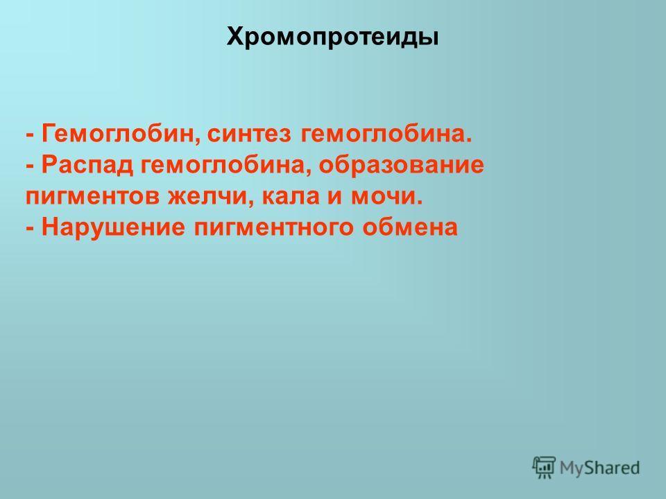 Хромопротеиды - Гемоглобин, синтез гемоглобина. - Распад гемоглобина, образование пигментов желчи, кала и мочи. - Нарушение пигментного обмена
