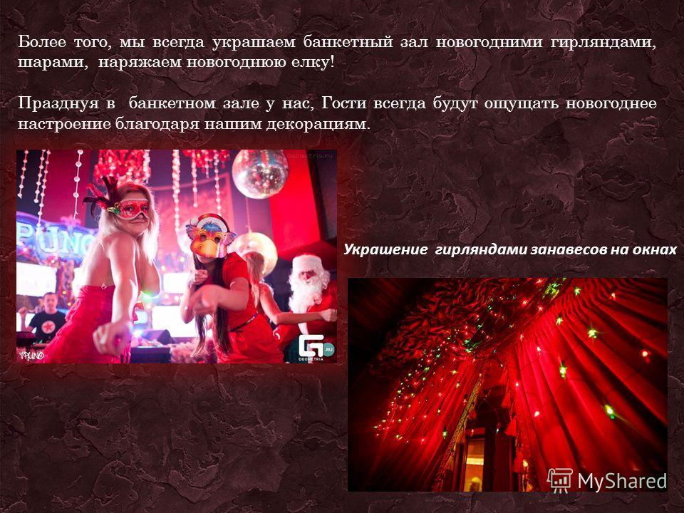 Более того, мы всегда украшаем банкетный зал новогодними гирляндами, шарами, наряжаем новогоднюю елку! Празднуя в банкетном зале у нас, Гости всегда будут ощущать новогоднее настроение благодаря нашим декорациям. Украшение гирляндами занавесов на окн
