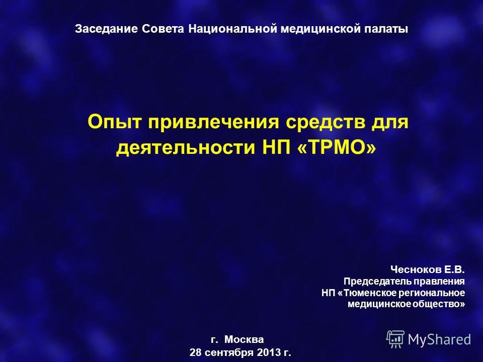 Опыт привлечения средств для деятельности НП «ТРМО» Чесноков Е.В. Председатель правления НП «Тюменское региональное медицинское общество» г. Москва 28 сентября 2013 г. Заседание Совета Национальной медицинской палаты