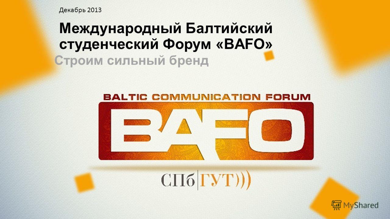 Международный Балтийский студенческий Форум «BAFO» Cтроим сильный бренд Декабрь 2013