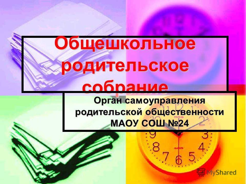 Общешкольное родительское собрание Орган самоуправления родительской общественности МАОУ СОШ 24