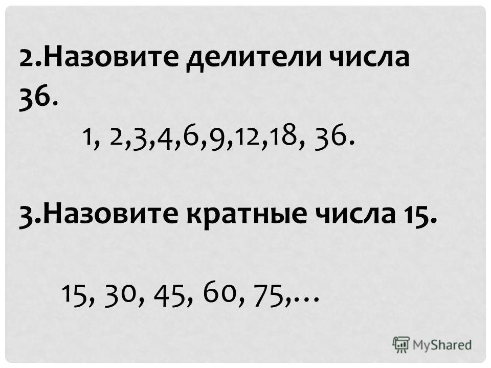 2.Назовите делители числа 36. 1, 2,3,4,6,9,12,18, 36. 3.Назовите кратные числа 15. 15, 30, 45, 60, 75,…