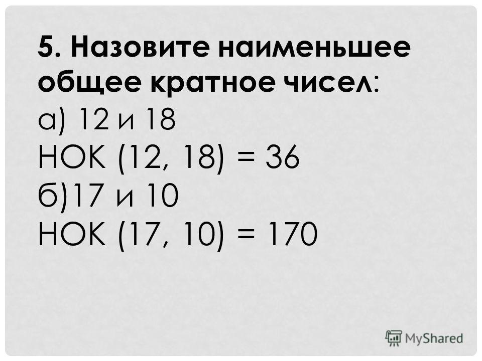 5. Назовите наименьшее общее кратное чисел : а) 12 и 18 НОК (12, 18) = 36 б)17 и 10 НОК (17, 10) = 170