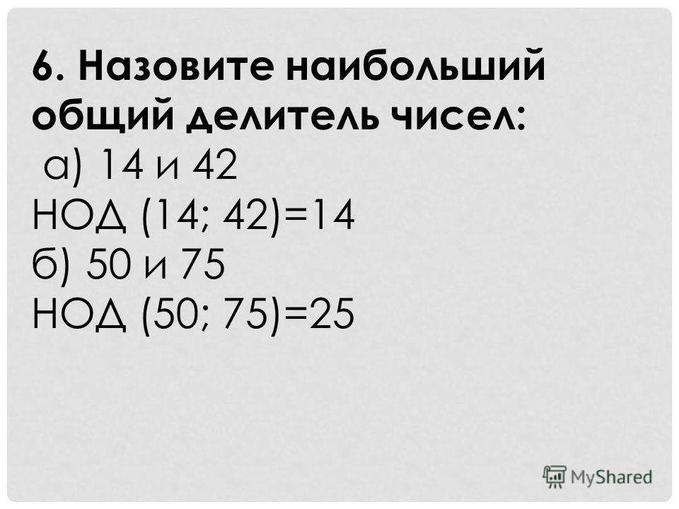 6. Назовите наибольший общий делитель чисел: а) 14 и 42 НОД (14; 42)=14 б) 50 и 75 НОД (50; 75)=25