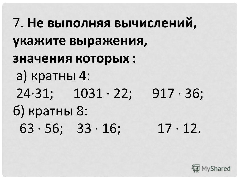 7. Не выполняя вычислений, укажите выражения, значения которых : а) кратны 4: 2431; 1031 22; 917 36; б) кратны 8: 63 56; 33 16; 17 12.