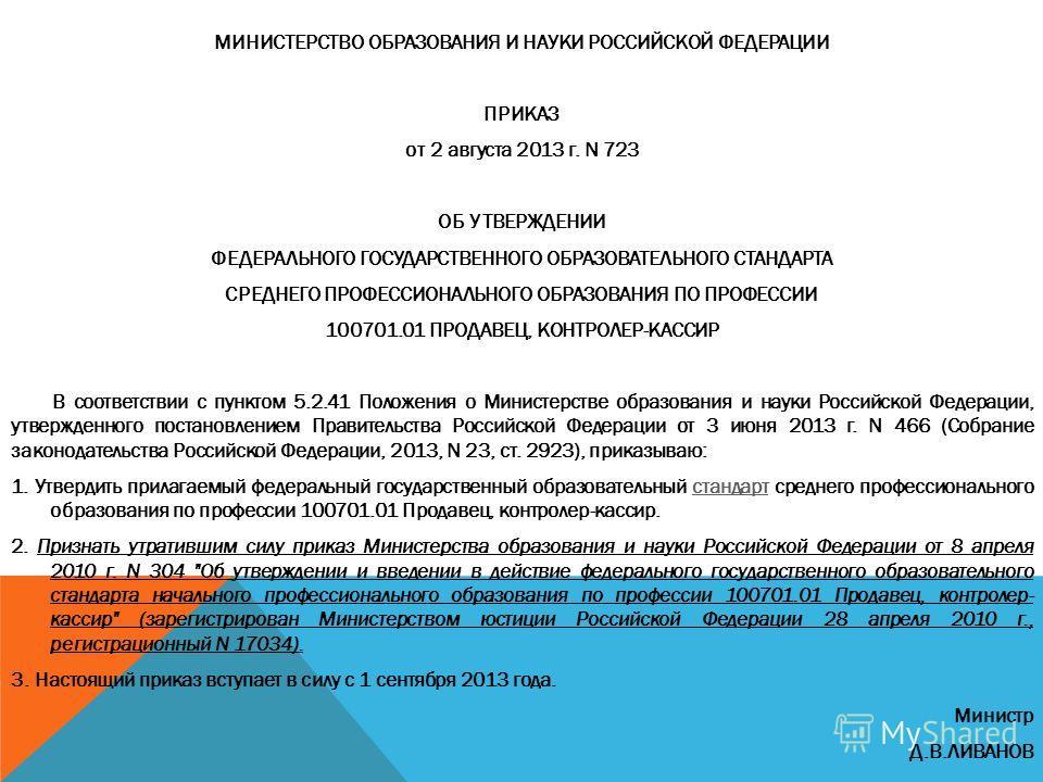 МИНИСТЕРСТВО ОБРАЗОВАНИЯ И НАУКИ РОССИЙСКОЙ ФЕДЕРАЦИИ ПРИКАЗ от 2 августа 2013 г. N 723 ОБ УТВЕРЖДЕНИИ ФЕДЕРАЛЬНОГО ГОСУДАРСТВЕННОГО ОБРАЗОВАТЕЛЬНОГО СТАНДАРТА СРЕДНЕГО ПРОФЕССИОНАЛЬНОГО ОБРАЗОВАНИЯ ПО ПРОФЕССИИ 100701.01 ПРОДАВЕЦ, КОНТРОЛЕР-КАССИР В