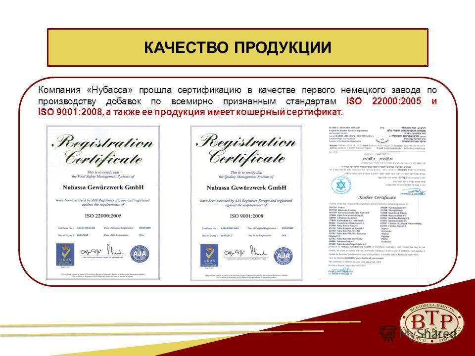 КАЧЕСТВО ПРОДУКЦИИ 5 Компания «Нубасса» прошла сертификацию в качестве первого немецкого завода по производству добавок по всемирно признанным стандартам ISO 22000:2005 и ISO 9001:2008, а также ее продукция имеет кошерный сертификат.