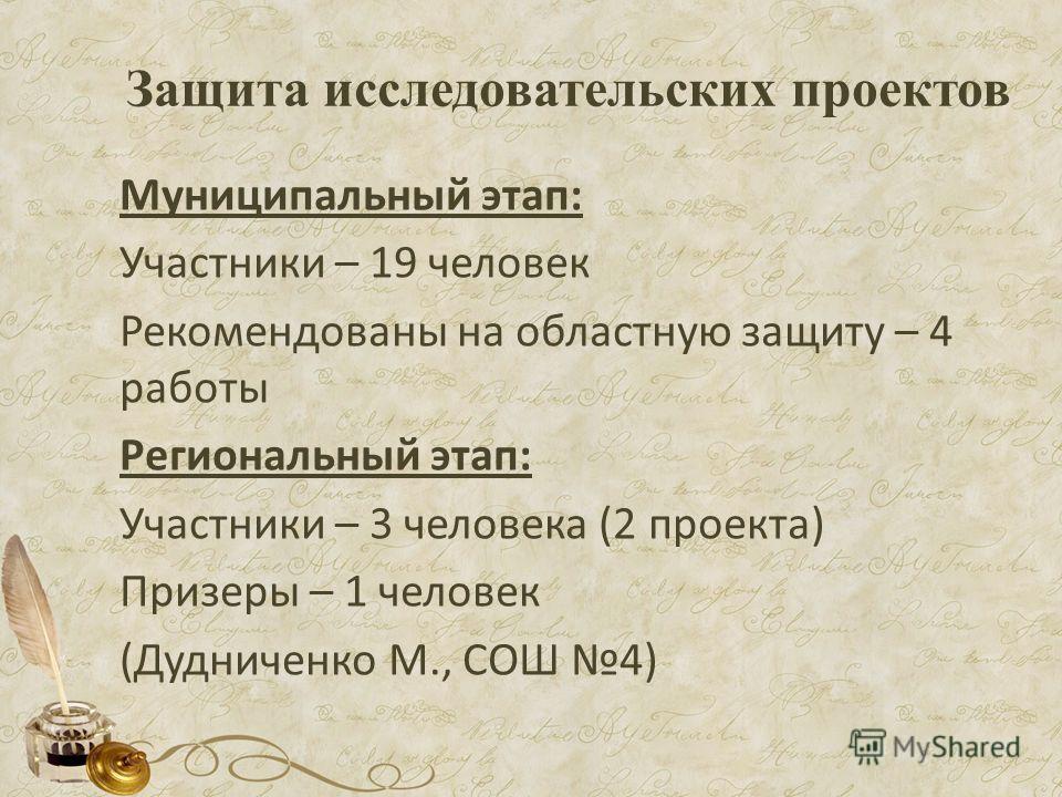 Защита исследовательских проектов Муниципальный этап: Участники – 19 человек Рекомендованы на областную защиту – 4 работы Региональный этап: Участники – 3 человека (2 проекта) Призеры – 1 человек (Дудниченко М., СОШ 4)