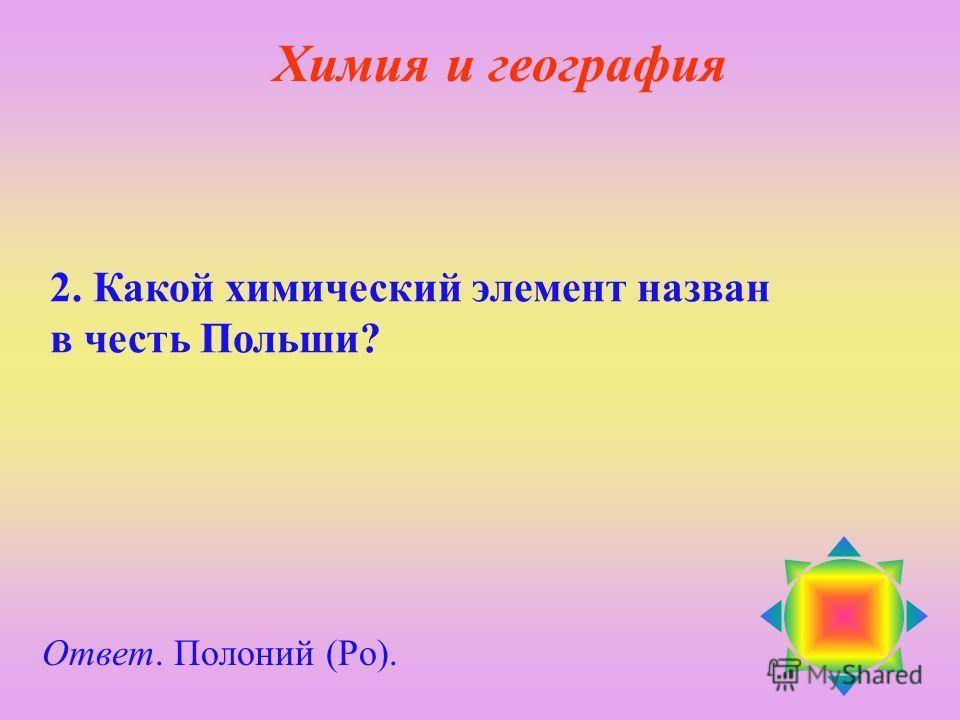 2. Какой химический элемент назван в честь Польши? Ответ. Полоний (Po). Химия и география