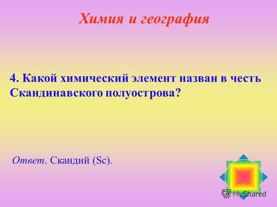 4. Какой химический элемент назван в честь Скандинавского полуострова? Ответ. Cкандий (Sc). Химия и география