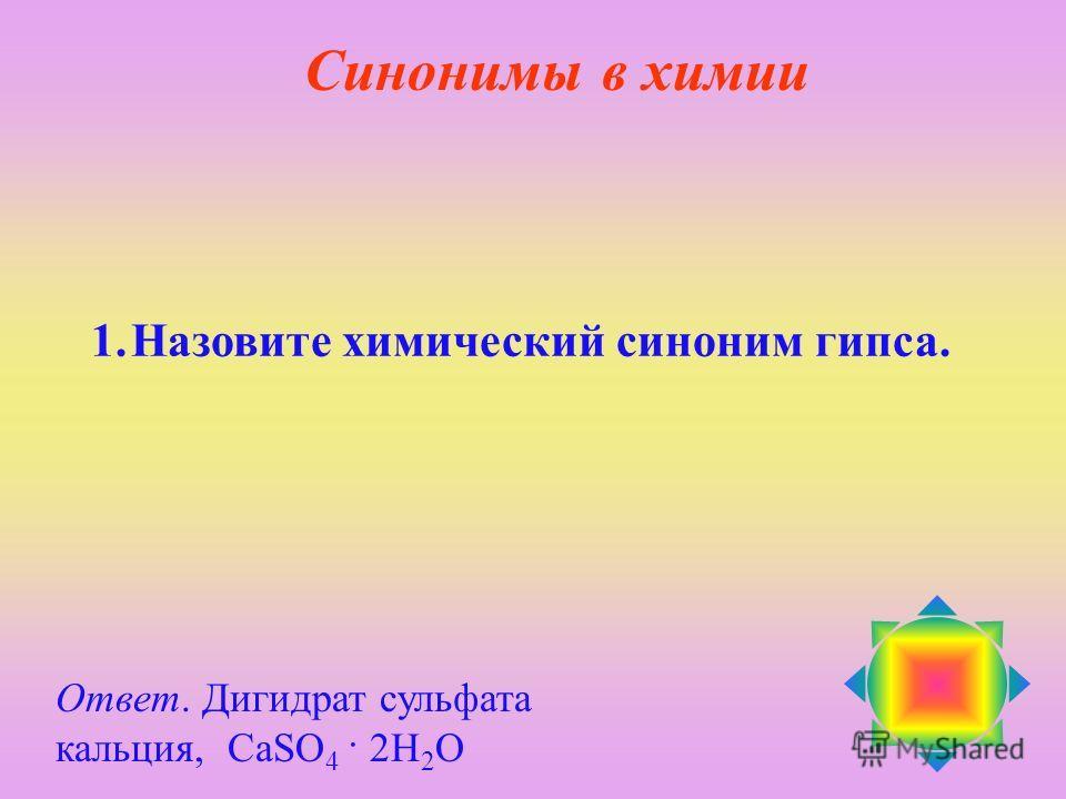 1.Назовите химический синоним гипса. Ответ. Дигидрат сульфата кальция, CaSO 4 · 2H 2 O Синонимы в химии