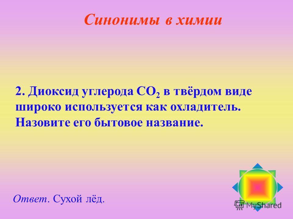 2. Диоксид углерода СО 2 в твёрдом виде широко используется как охладитель. Назовите его бытовое название. Ответ. Сухой лёд. Синонимы в химии
