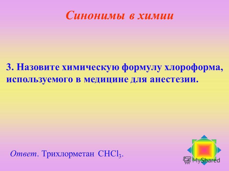3. Назовите химическую формулу хлороформа, используемого в медицине для анестезии. Ответ. Трихлорметан СHCl 3. Синонимы в химии