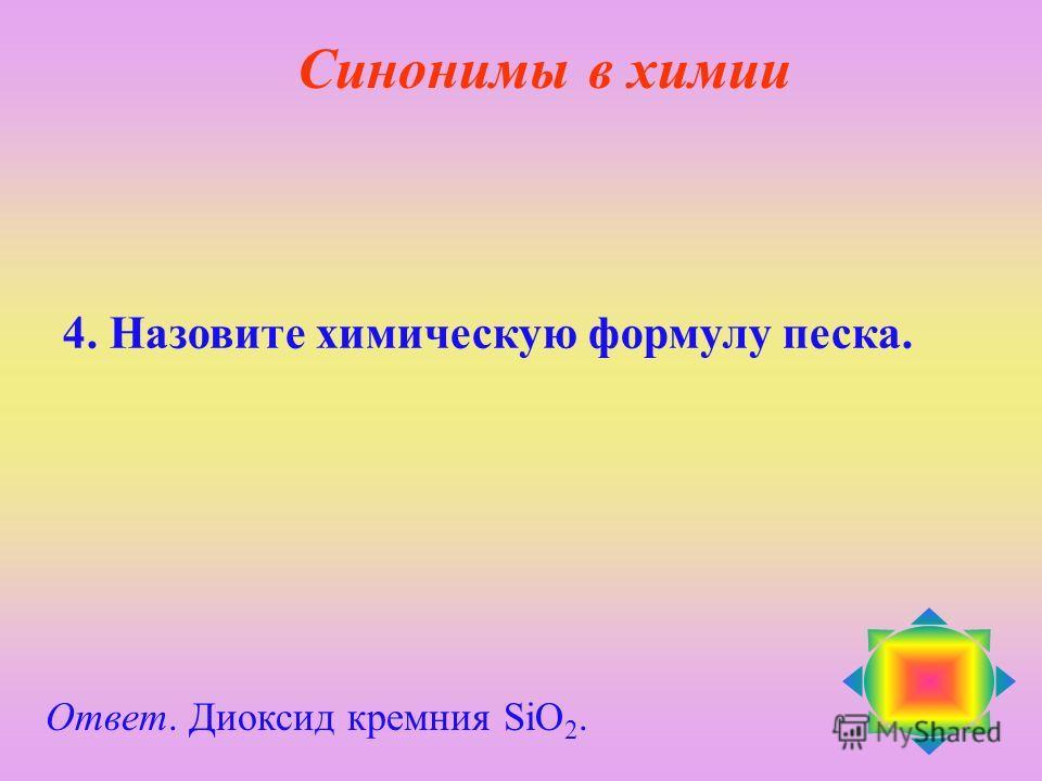 4. Назовите химическую формулу песка. Ответ. Диоксид кремния SiO 2. Синонимы в химии