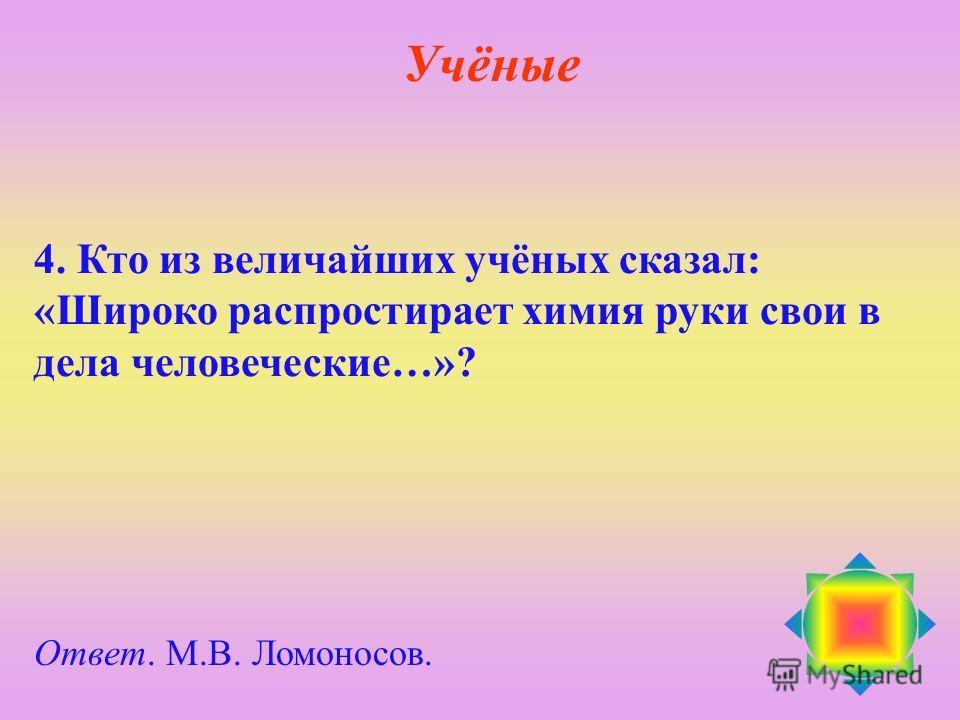 4. Кто из величайших учёных сказал: «Широко распростирает химия руки свои в дела человеческие…»? Ответ. М.В. Ломоносов. Учёные