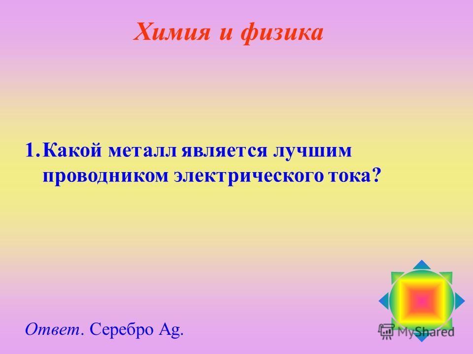 1.Какой металл является лучшим проводником электрического тока? Ответ. Серебро Ag. Химия и физика