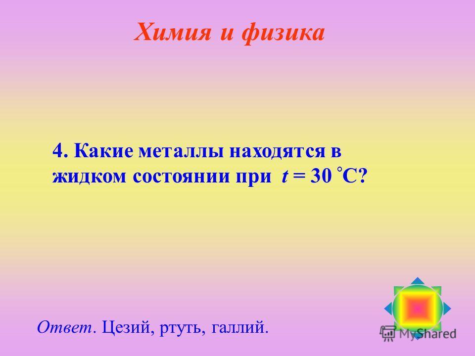 4. Какие металлы находятся в жидком состоянии при t = 30 ° С? Ответ. Цезий, ртуть, галлий. Химия и физика
