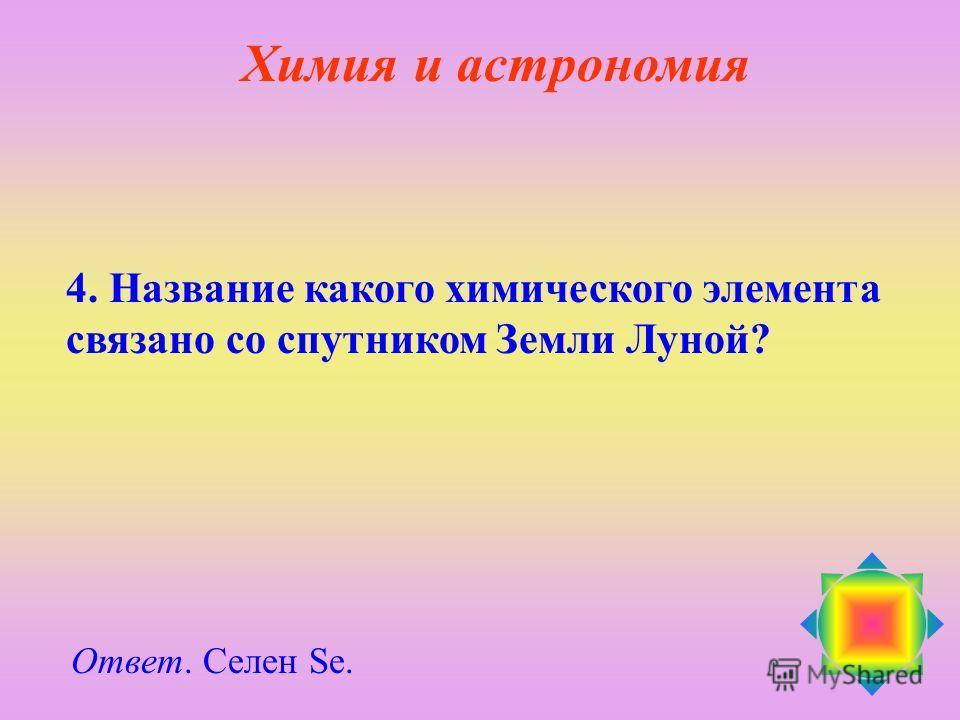 4. Название какого химического элемента связано со спутником Земли Луной? Ответ. Селен Se. Химия и астрономия