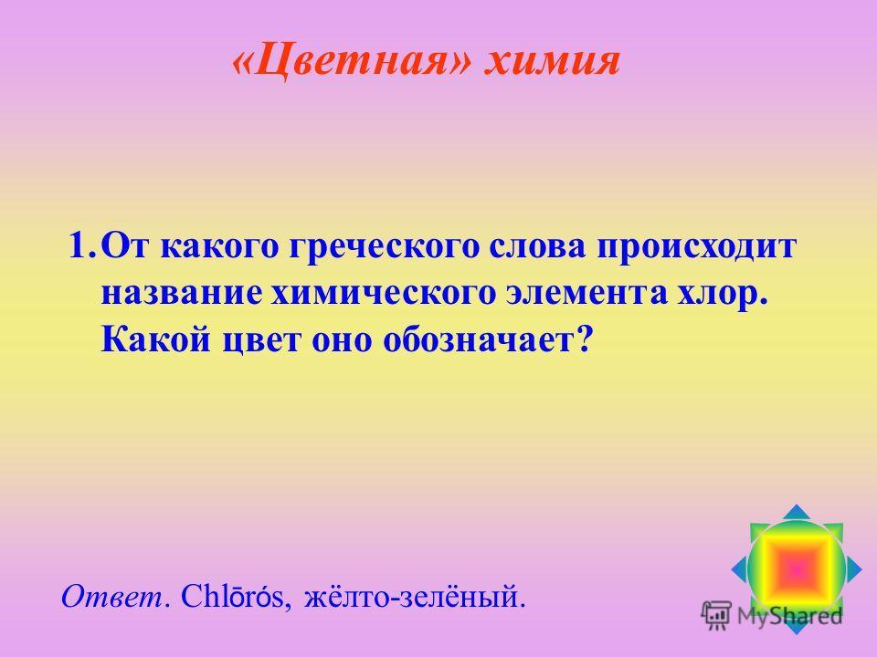1.От какого греческого слова происходит название химического элемента хлор. Какой цвет оно обозначает? Ответ. Chl ō r ó s, жёлто-зелёный. «Цветная» химия