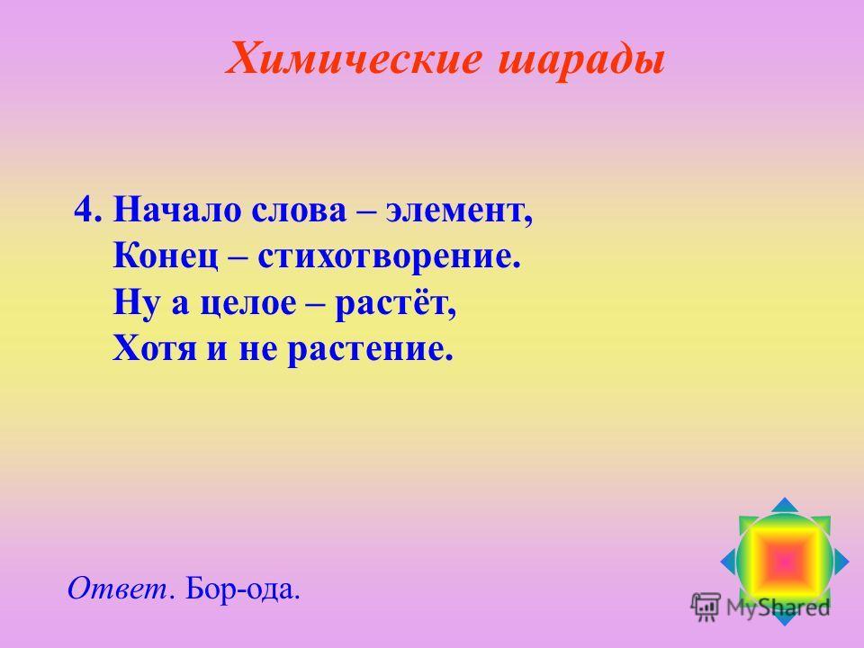 4. Начало слова – элемент, Конец – стихотворение. Ну а целое – растёт, Хотя и не растение. Ответ. Бор-ода. Химические шарады